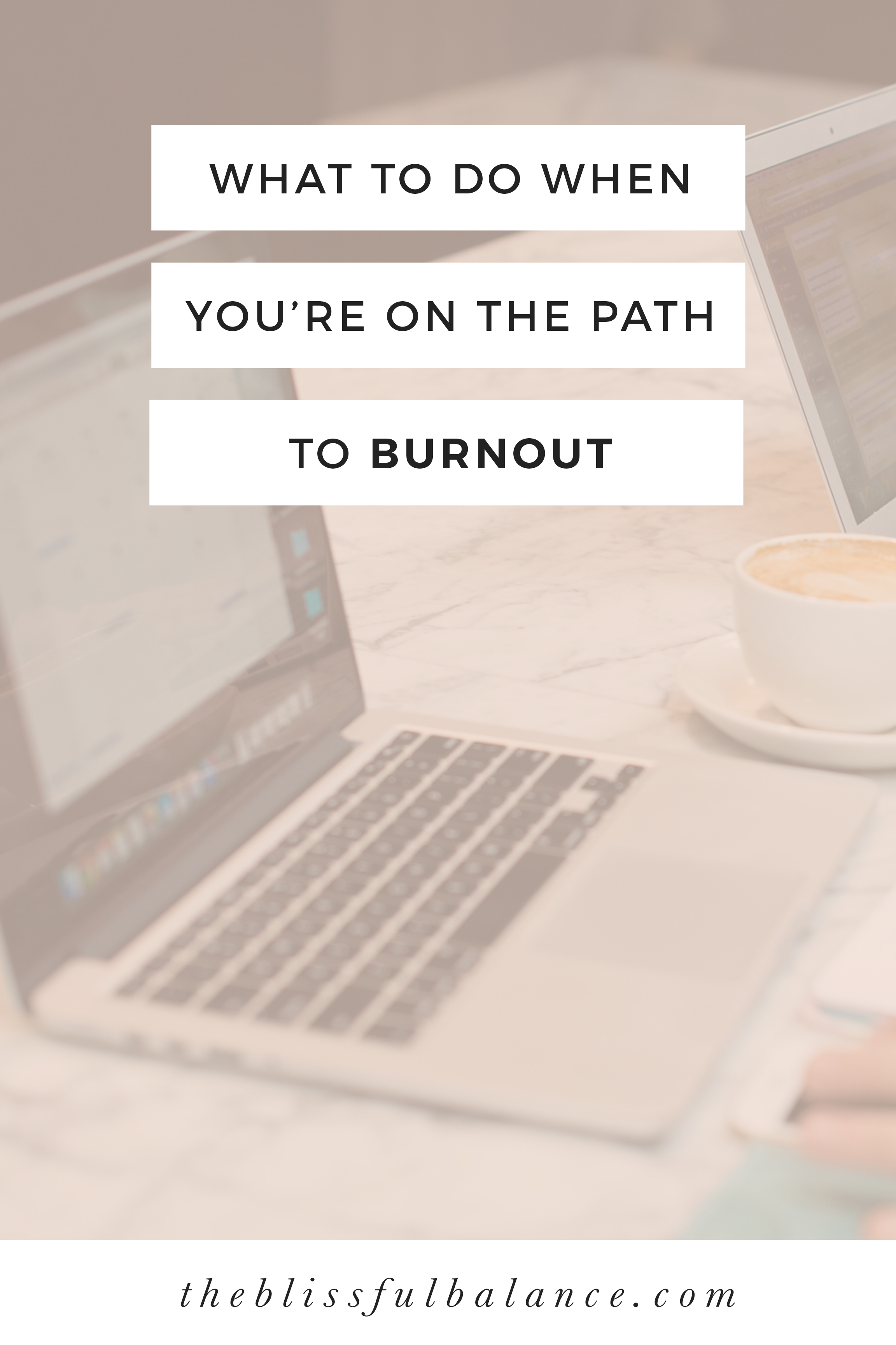 WHAT TO DO WHEN YOU'RE ON THE PATH TO BURNOUT